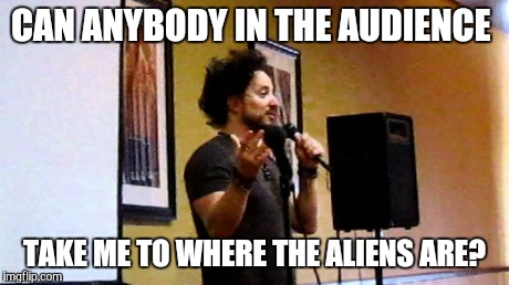 aliens | CAN ANYBODY IN THE AUDIENCE TAKE ME TO WHERE THE ALIENS ARE? | image tagged in aliens | made w/ Imgflip meme maker