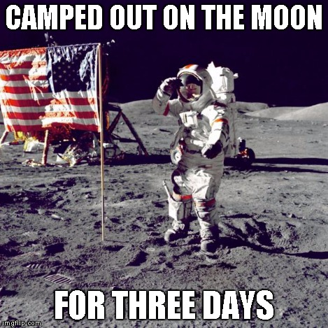 Neil Armstrong | CAMPED OUT ON THE MOON FOR THREE DAYS | image tagged in neil armstrong | made w/ Imgflip meme maker