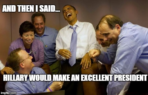 And then I said Obama | AND THEN I SAID... HILLARY WOULD MAKE AN EXCELLENT PRESIDENT | image tagged in memes,and then i said obama | made w/ Imgflip meme maker