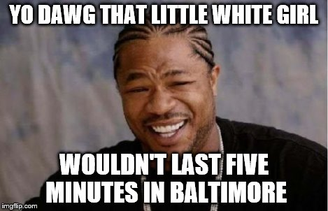 Yo Dawg Heard You Meme | YO DAWG THAT LITTLE WHITE GIRL WOULDN'T LAST FIVE MINUTES IN BALTIMORE | image tagged in memes,yo dawg heard you | made w/ Imgflip meme maker
