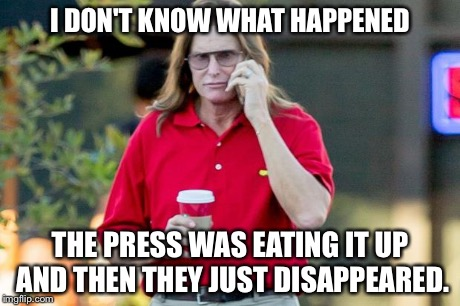 Lonely lady Jenner | I DON'T KNOW WHAT HAPPENED THE PRESS WAS EATING IT UP AND THEN THEY JUST DISAPPEARED. | image tagged in lonely lady jenner,bruce jenner | made w/ Imgflip meme maker