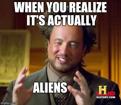 Ancient Aliens Meme | WHEN YOU REALIZE IT'S ACTUALLY ALIENS | image tagged in memes,ancient aliens | made w/ Imgflip meme maker