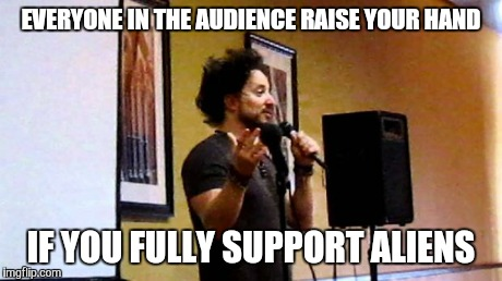 aliens | EVERYONE IN THE AUDIENCE RAISE YOUR HAND IF YOU FULLY SUPPORT ALIENS | image tagged in aliens | made w/ Imgflip meme maker