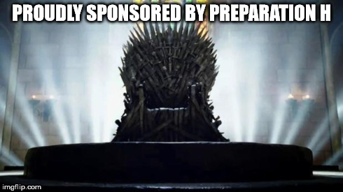 Iron Throne | PROUDLY SPONSORED BY PREPARATION H | image tagged in iron throne | made w/ Imgflip meme maker
