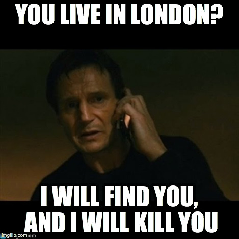 YOU LIVE IN LONDON? I WILL FIND YOU, AND I WILL KILL YOU | made w/ Imgflip meme maker
