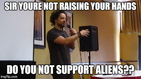 SIR YOURE NOT RAISING YOUR HANDS DO YOU NOT SUPPORT ALIENS?? | made w/ Imgflip meme maker