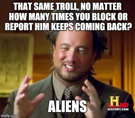 That recurring troll...could be an alien | THAT SAME TROLL, NO MATTER HOW MANY TIMES YOU BLOCK OR REPORT HIM KEEPS COMING BACK? ALIENS | image tagged in memes,ancient aliens,funny,funny memes,trolls,aliens | made w/ Imgflip meme maker