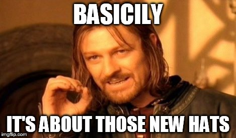 One Does Not Simply Meme | BASICILY IT'S ABOUT THOSE NEW HATS | image tagged in memes,one does not simply,scumbag | made w/ Imgflip meme maker