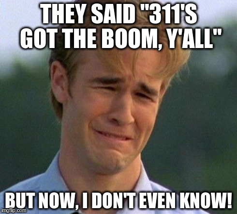 "1990s First World Problems Meme | THEY SAID ""311'S GOT THE BOOM, Y'ALL"" BUT NOW, I DON'T EVEN KNOW! 