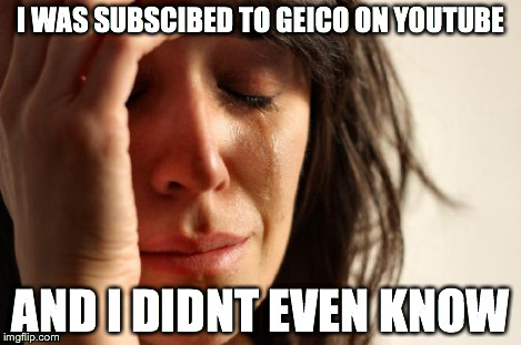 I WAS SUBSCIBED TO GEICO ON YOUTUBE AND I DIDNT EVEN KNOW | image tagged in memes,first world problems | made w/ Imgflip meme maker
