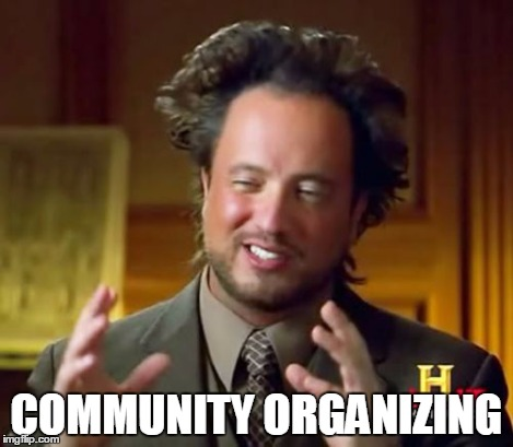 Ancient Aliens Meme | COMMUNITY ORGANIZING | image tagged in memes,ancient aliens | made w/ Imgflip meme maker
