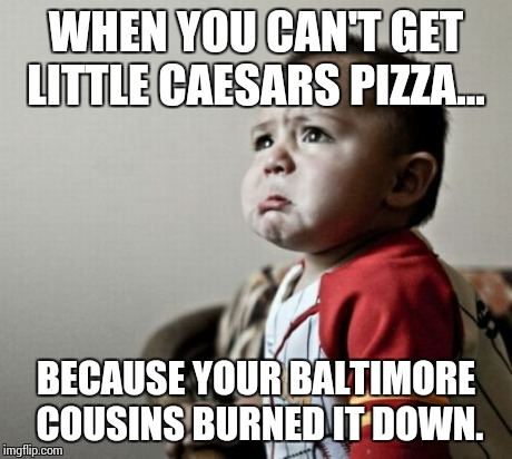 Criana | WHEN YOU CAN'T GET LITTLE CAESARS PIZZA... BECAUSE YOUR BALTIMORE COUSINS BURNED IT DOWN. | image tagged in memes,criana | made w/ Imgflip meme maker