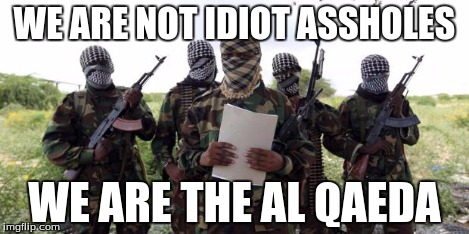 Al qaeda demands more X | WE ARE NOT IDIOT ASSHOLES WE ARE THE AL QAEDA | image tagged in al qaeda demands more x | made w/ Imgflip meme maker