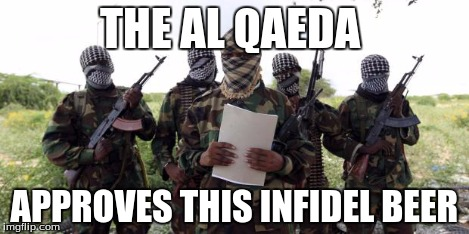 Al qaeda demands more X | THE AL QAEDA APPROVES THIS INFIDEL BEER | image tagged in al qaeda demands more x | made w/ Imgflip meme maker