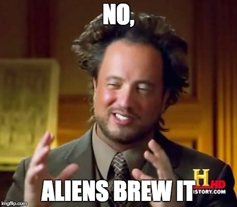 Ancient Aliens Meme | NO, ALIENS BREW IT | image tagged in memes,ancient aliens | made w/ Imgflip meme maker