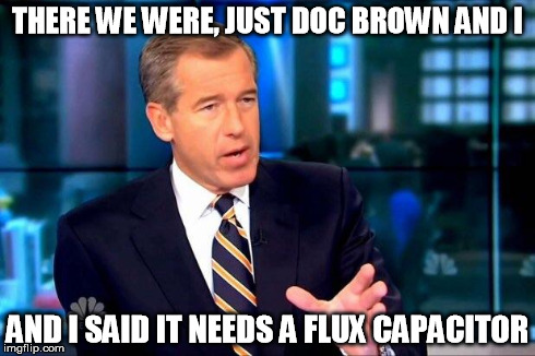 Brian Williams Was There 2 Meme | THERE WE WERE, JUST DOC BROWN AND I AND I SAID IT NEEDS A FLUX CAPACITOR | image tagged in memes,brian williams was there 2 | made w/ Imgflip meme maker