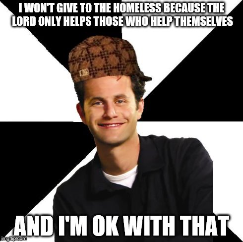 Scumbag Christian Kirk Cameron | I WON'T GIVE TO THE HOMELESS BECAUSE THE LORD ONLY HELPS THOSE WHO HELP THEMSELVES AND I'M OK WITH THAT | image tagged in scumbag christian kirk cameron | made w/ Imgflip meme maker