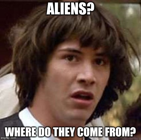 Conspiracy Keanu Meme | ALIENS? WHERE DO THEY COME FROM? | image tagged in memes,conspiracy keanu | made w/ Imgflip meme maker