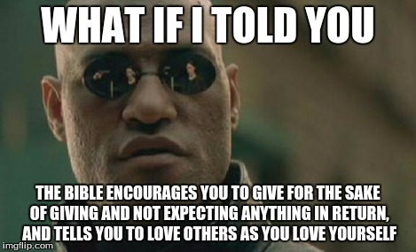 Matrix Morpheus Meme | WHAT IF I TOLD YOU THE BIBLE ENCOURAGES YOU TO GIVE FOR THE SAKE OF GIVING AND NOT EXPECTING ANYTHING IN RETURN, AND TELLS YOU TO LOVE OTHER | image tagged in memes,matrix morpheus | made w/ Imgflip meme maker