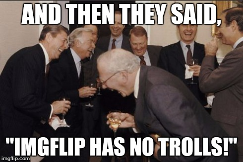 "Laughing Men In Suits Meme | AND THEN THEY SAID, ""IMGFLIP HAS NO TROLLS!"" 