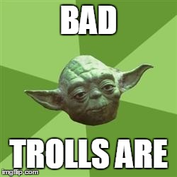 Yoda | BAD TROLLS ARE | image tagged in yoda | made w/ Imgflip meme maker