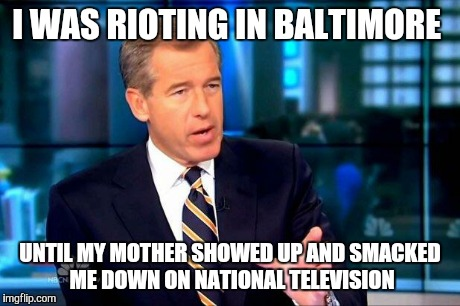 Brian Williams Was There 2 | I WAS RIOTING IN BALTIMORE UNTIL MY MOTHER SHOWED UP AND SMACKED ME DOWN ON NATIONAL TELEVISION | image tagged in memes,brian williams was there 2 | made w/ Imgflip meme maker
