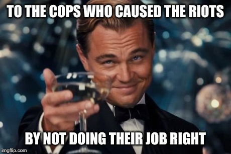 Leonardo Dicaprio Cheers Meme | TO THE COPS WHO CAUSED THE RIOTS BY NOT DOING THEIR JOB RIGHT | image tagged in memes,leonardo dicaprio cheers | made w/ Imgflip meme maker