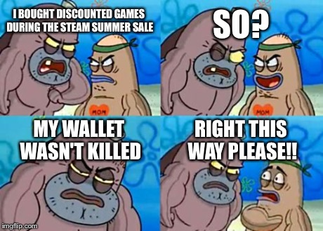 How Tough Are You Meme | I BOUGHT DISCOUNTED GAMES DURING THE STEAM SUMMER SALE SO? MY WALLET WASN'T KILLED RIGHT THIS WAY PLEASE!! | image tagged in memes,how tough are you,funny,steam,gaben,gabe newell | made w/ Imgflip meme maker