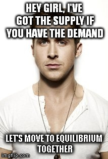 Ryan Gosling | HEY GIRL, I'VE GOT THE SUPPLY IF YOU HAVE THE DEMAND LET'S MOVE TO EQUILIBRIUM TOGETHER | image tagged in memes,ryan gosling | made w/ Imgflip meme maker