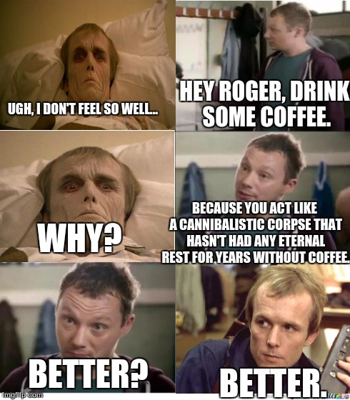 Admit it. You're a crabby zombie in the morning without a cup of coffee. | UGH, I DON'T FEEL SO WELL... HEY ROGER, DRINK SOME COFFEE. WHY? BECAUSE YOU ACT LIKE A CANNIBALISTIC CORPSE THAT HASN'T HAD ANY ETERNAL REST | image tagged in snickers,coffee,memes,zombies,movie,funny | made w/ Imgflip meme maker
