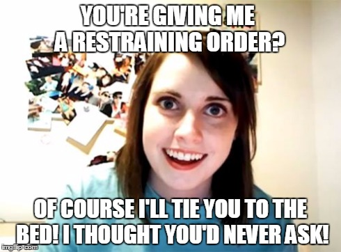 Overly Attached Girlfriend Meme | YOU'RE GIVING ME A RESTRAINING ORDER? OF COURSE I'LL TIE YOU TO THE BED! I THOUGHT YOU'D NEVER ASK! | image tagged in memes,overly attached girlfriend | made w/ Imgflip meme maker