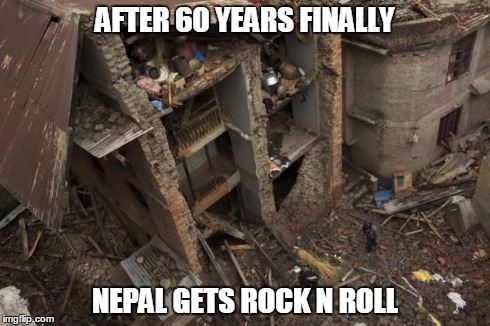 AFTER 60 YEARS FINALLY NEPAL GETS ROCK N ROLL | image tagged in nepal,earthquake | made w/ Imgflip meme maker