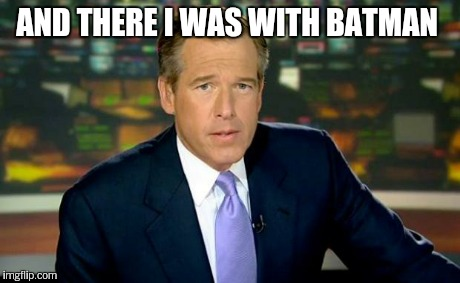 Brian Williams Was There Meme | AND THERE I WAS WITH BATMAN | image tagged in memes,brian williams was there | made w/ Imgflip meme maker