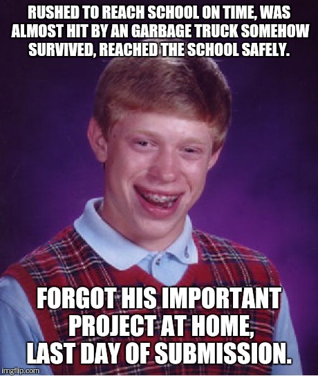 Bad Luck Brian Meme | RUSHED TO REACH SCHOOL ON TIME, WAS ALMOST HIT BY AN GARBAGE TRUCK SOMEHOW SURVIVED, REACHED THE SCHOOL SAFELY. FORGOT HIS IMPORTANT PROJECT | image tagged in memes,bad luck brian | made w/ Imgflip meme maker