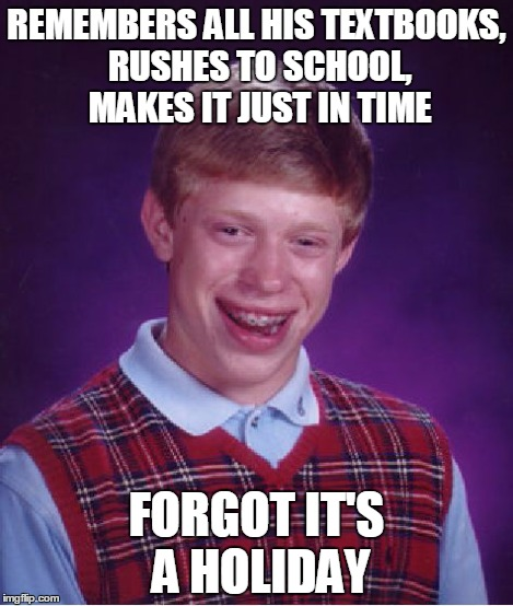 Bad Luck Brian Meme | REMEMBERS ALL HIS TEXTBOOKS, RUSHES TO SCHOOL, MAKES IT JUST IN TIME FORGOT IT'S A HOLIDAY | image tagged in memes,bad luck brian | made w/ Imgflip meme maker