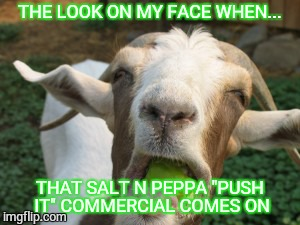"Push It | THE LOOK ON MY FACE WHEN... THAT SALT N PEPPA ""PUSH IT"" COMMERCIAL COMES ON 