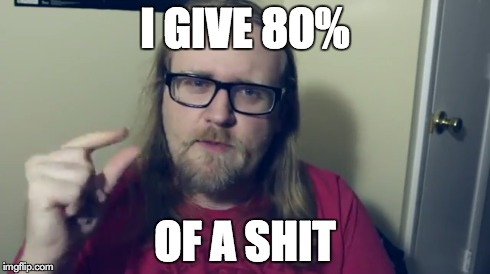 80% | I GIVE 80% OF A SHIT | image tagged in i,give,80,eighty,percent | made w/ Imgflip meme maker