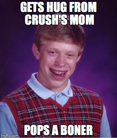 Bad Luck Brian Meme | GETS HUG FROM CRUSH'S MOM POPS A BONER | image tagged in memes,bad luck brian | made w/ Imgflip meme maker