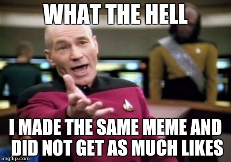 Picard Wtf Meme | WHAT THE HELL I MADE THE SAME MEME AND DID NOT GET AS MUCH LIKES | image tagged in memes,picard wtf | made w/ Imgflip meme maker