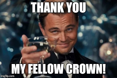 Leonardo Dicaprio Cheers Meme | THANK YOU MY FELLOW CROWN! | image tagged in memes,leonardo dicaprio cheers | made w/ Imgflip meme maker