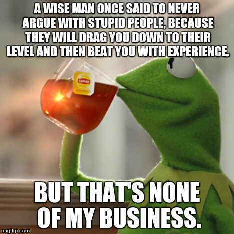 But Thats None Of My Business Meme | A WISE MAN ONCE SAID TO NEVER ARGUE WITH STUPID PEOPLE, BECAUSE THEY WILL DRAG YOU DOWN TO THEIR LEVEL AND THEN BEAT YOU WITH EXPERIENCE. BU | image tagged in memes,but thats none of my business,kermit the frog | made w/ Imgflip meme maker