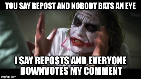 And everybody loses their minds Meme | YOU SAY REPOST AND NOBODY BATS AN EYE I SAY REPOSTS AND EVERYONE DOWNVOTES MY COMMENT | image tagged in memes,and everybody loses their minds | made w/ Imgflip meme maker