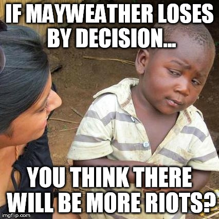 Mayweather/Pacquiao meme | IF MAYWEATHER LOSES BY DECISION... YOU THINK THERE WILL BE MORE RIOTS? | image tagged in memes,third world skeptical kid,mayweather,pacquiao | made w/ Imgflip meme maker