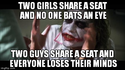 And everybody loses their minds Meme | TWO GIRLS SHARE A SEAT AND NO ONE BATS AN EYE TWO GUYS SHARE A SEAT AND EVERYONE LOSES THEIR MINDS | image tagged in memes,and everybody loses their minds | made w/ Imgflip meme maker