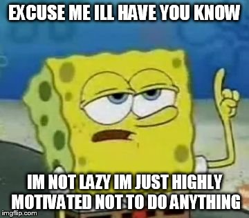 I'll Have You Know Spongebob | EXCUSE ME ILL HAVE YOU KNOW IM NOT LAZY IM JUST HIGHLY MOTIVATED NOT TO DO ANYTHING | image tagged in memes,ill have you know spongebob | made w/ Imgflip meme maker