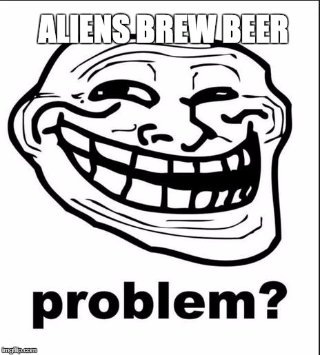 Problem? | ALIENS BREW BEER | image tagged in problem | made w/ Imgflip meme maker
