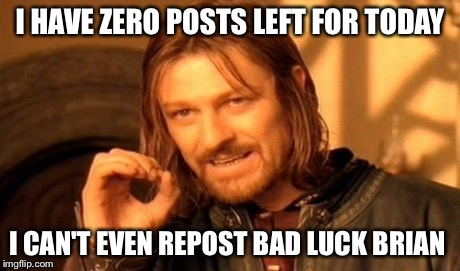One Does Not Simply Meme | I HAVE ZERO POSTS LEFT FOR TODAY I CAN'T EVEN REPOST BAD LUCK BRIAN | image tagged in memes,one does not simply | made w/ Imgflip meme maker