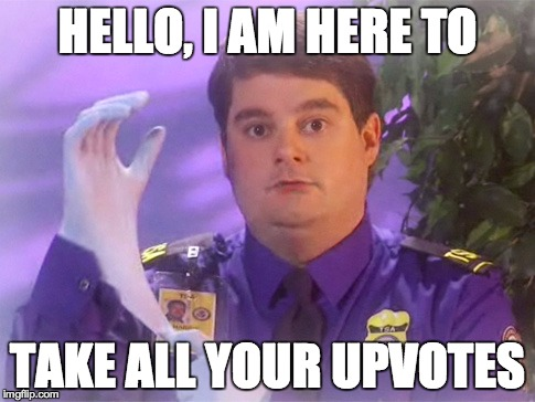 TSA Douche | HELLO, I AM HERE TO TAKE ALL YOUR UPVOTES | image tagged in memes,tsa douche | made w/ Imgflip meme maker