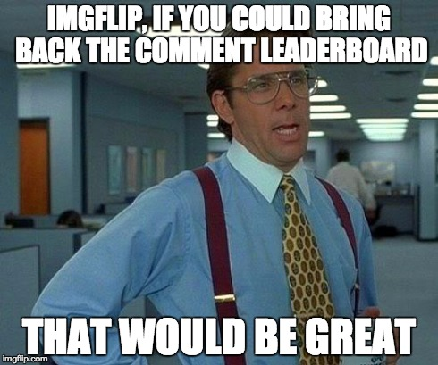 As well as have a personal comment leaderboard and and a meme chain creator. | IMGFLIP, IF YOU COULD BRING BACK THE COMMENT LEADERBOARD THAT WOULD BE GREAT | image tagged in memes,that would be great,imgflip,comments,leaderboard,feedback | made w/ Imgflip meme maker