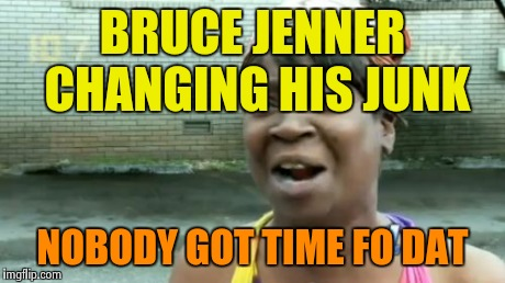 Aint Nobody Got Time For That Meme | BRUCE JENNER CHANGING HIS JUNK NOBODY GOT TIME FO DAT | image tagged in memes,aint nobody got time for that | made w/ Imgflip meme maker